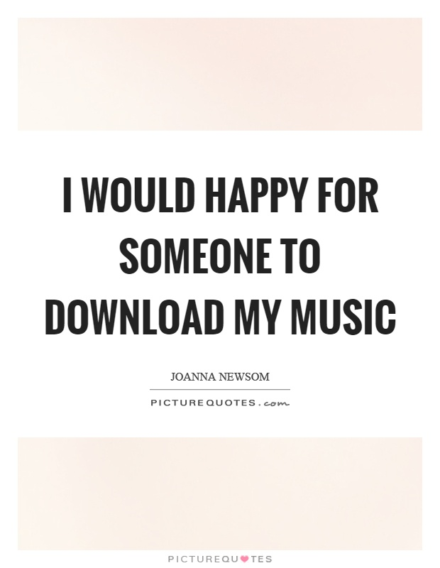 I Would Happy For Someone To Download My Music Picture Quotes