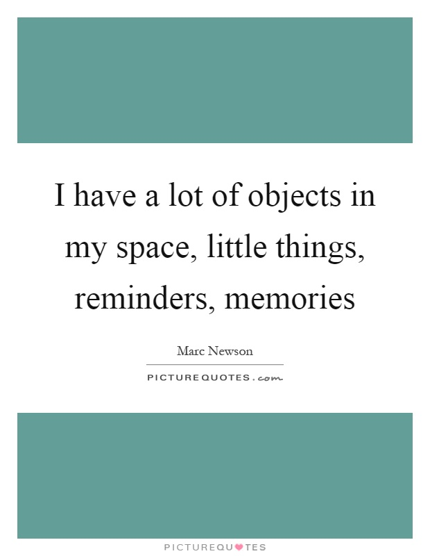 I have a lot of objects in my space, little things, reminders, memories Picture Quote #1