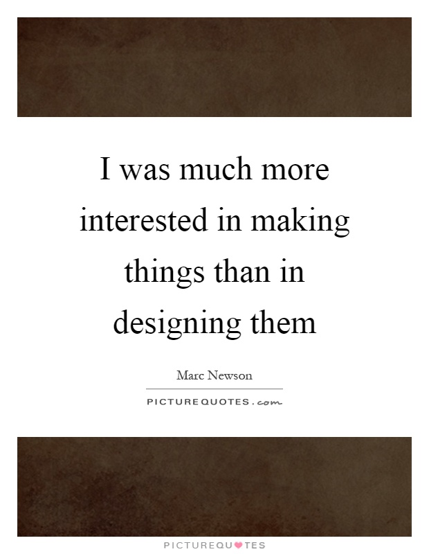 I was much more interested in making things than in designing them Picture Quote #1