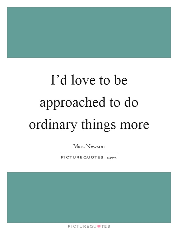 I'd love to be approached to do ordinary things more Picture Quote #1