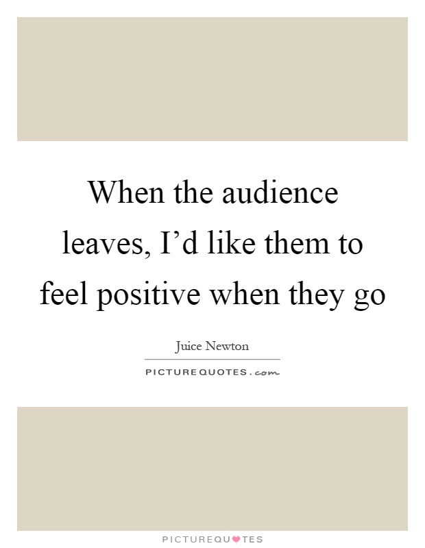 When the audience leaves, I'd like them to feel positive when they go Picture Quote #1