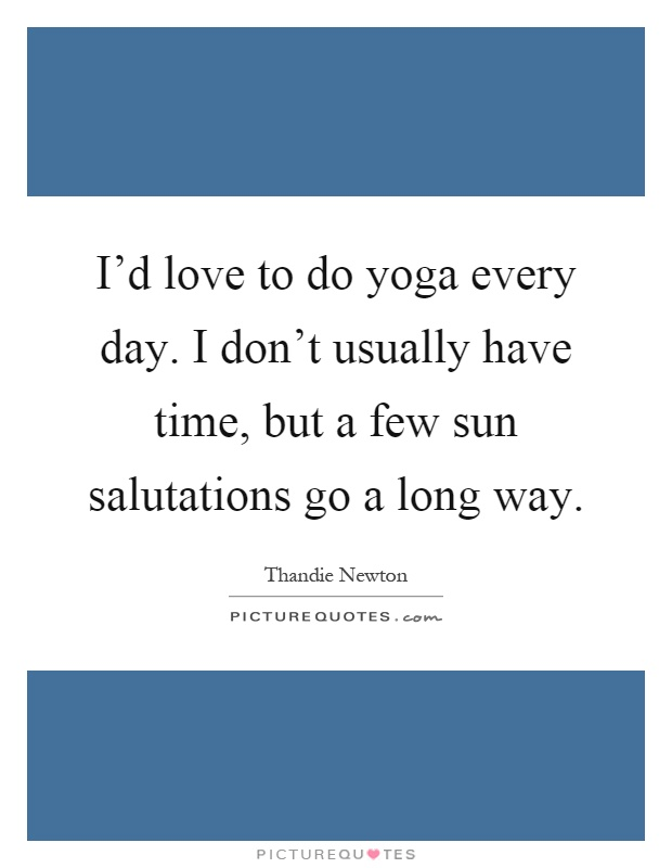 I'd love to do yoga every day. I don't usually have time, but a few sun salutations go a long way Picture Quote #1