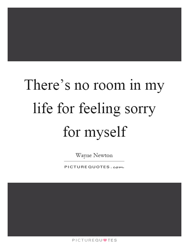 There's no room in my life for feeling sorry for myself Picture Quote #1