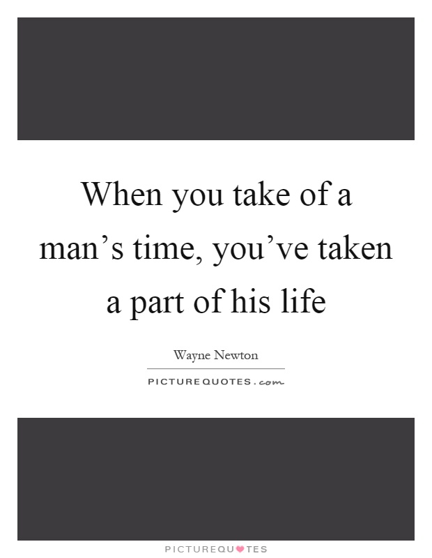 When you take of a man's time, you've taken a part of his life Picture Quote #1