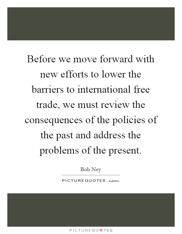 Before we move forward with new efforts to lower the barriers to international free trade, we must review the consequences of the policies of the past and address the problems of the present Picture Quote #1