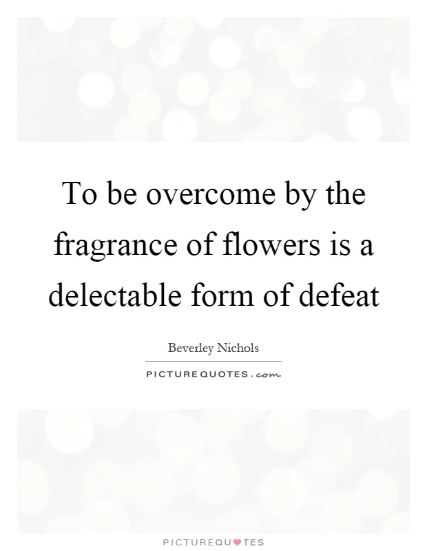 To be overcome by the fragrance of flowers is a delectable form of defeat Picture Quote #1