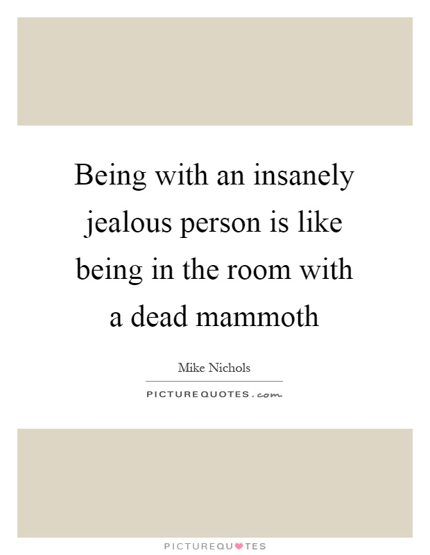 Being with an insanely jealous person is like being in the room with a dead mammoth Picture Quote #1