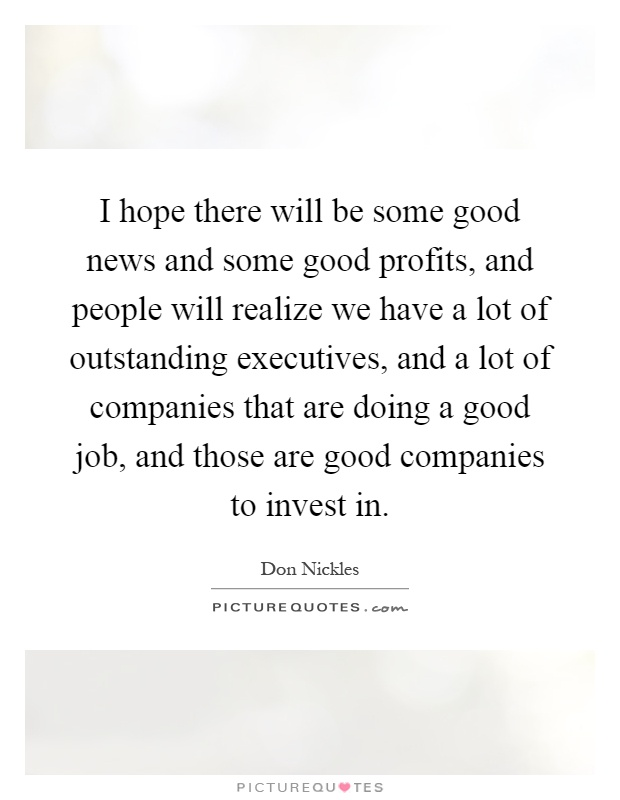 I hope there will be some good news and some good profits, and people will realize we have a lot of outstanding executives, and a lot of companies that are doing a good job, and those are good companies to invest in Picture Quote #1