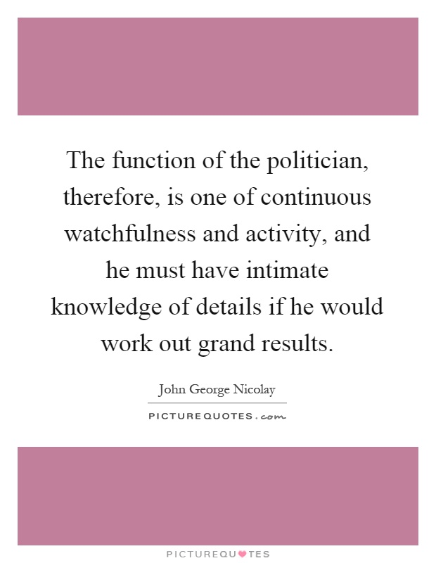 The function of the politician, therefore, is one of continuous watchfulness and activity, and he must have intimate knowledge of details if he would work out grand results Picture Quote #1