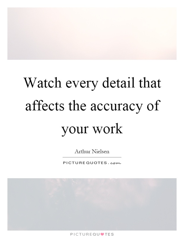 Watch every detail that affects the accuracy of your work Picture Quote #1