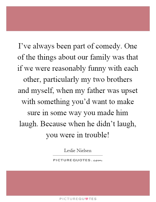 I've always been part of comedy. One of the things about our family was that if we were reasonably funny with each other, particularly my two brothers and myself, when my father was upset with something you'd want to make sure in some way you made him laugh. Because when he didn't laugh, you were in trouble! Picture Quote #1
