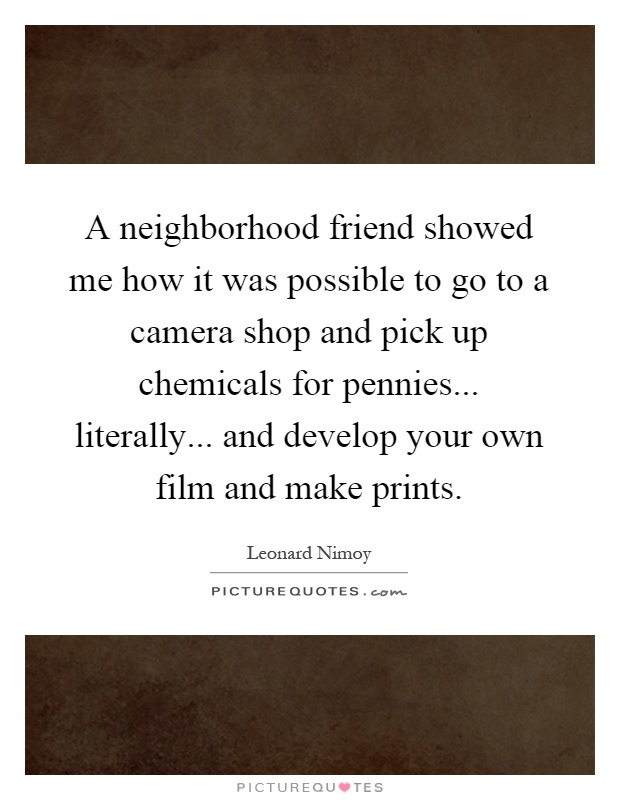 A neighborhood friend showed me how it was possible to go to a camera shop and pick up chemicals for pennies... literally... and develop your own film and make prints Picture Quote #1