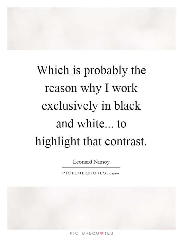Which is probably the reason why I work exclusively in black and white... to highlight that contrast Picture Quote #1
