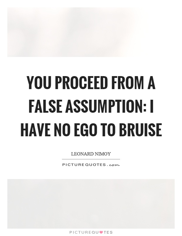 You proceed from a false assumption: I have no ego to bruise Picture Quote #1