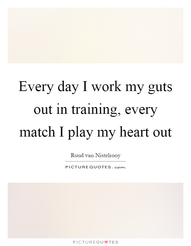 Every day I work my guts out in training, every match I play my heart out Picture Quote #1
