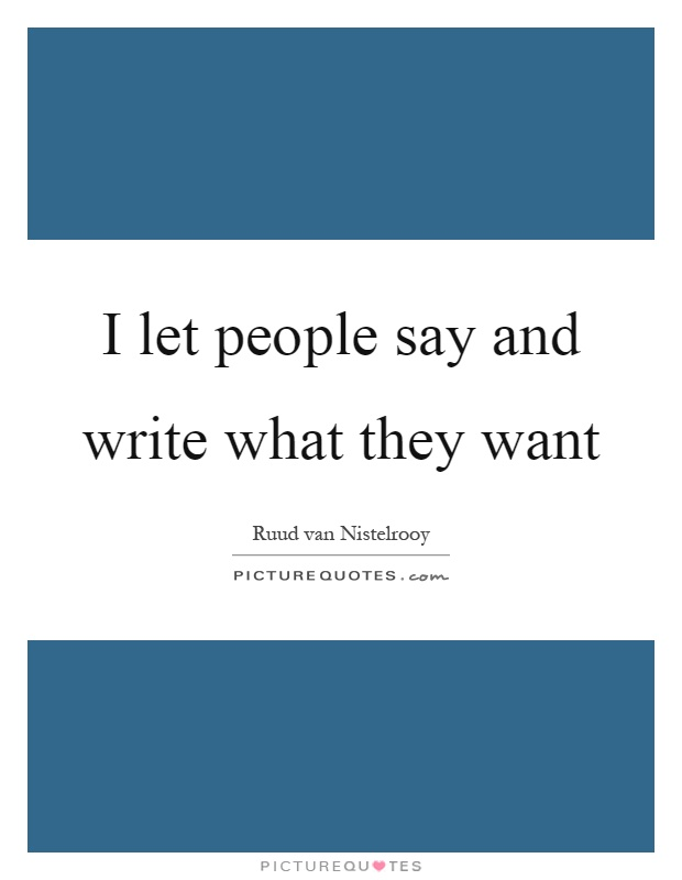 I let people say and write what they want Picture Quote #1