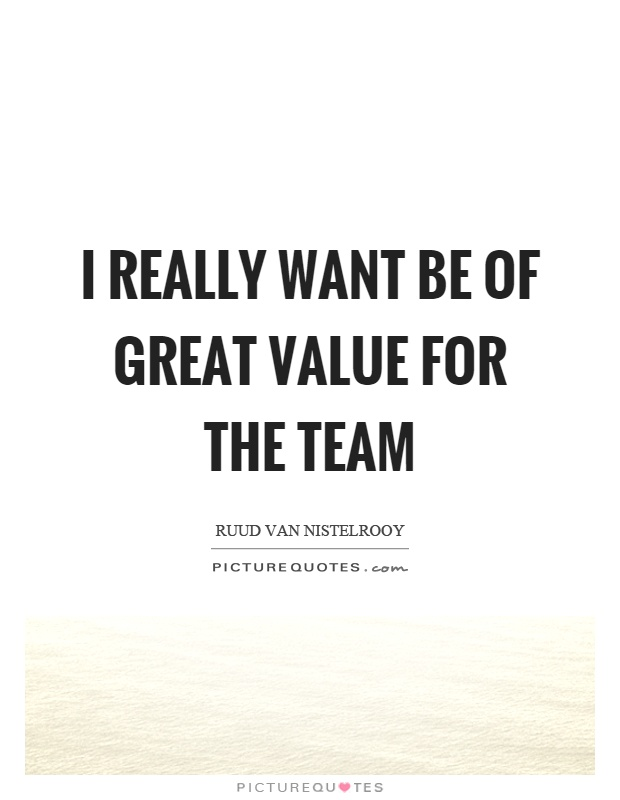 I really want be of great value for the team Picture Quote #1
