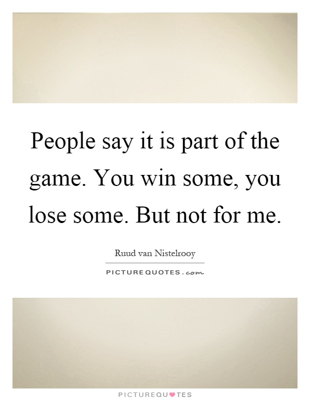 People say it is part of the game. You win some, you lose some. But not for me Picture Quote #1