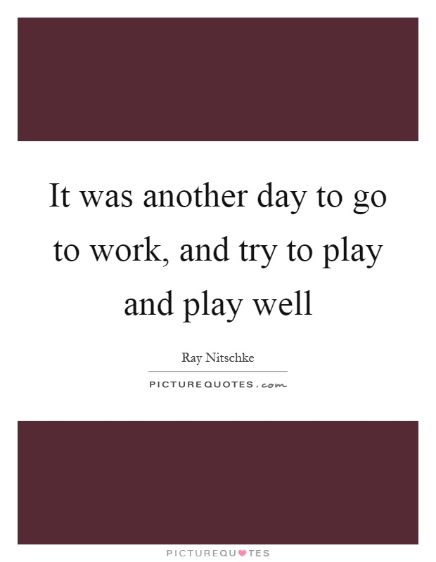 It was another day to go to work, and try to play and play well Picture Quote #1