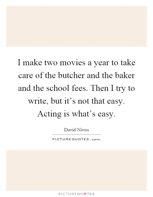 I make two movies a year to take care of the butcher and the baker and the school fees. Then I try to write, but it's not that easy. Acting is what's easy Picture Quote #1