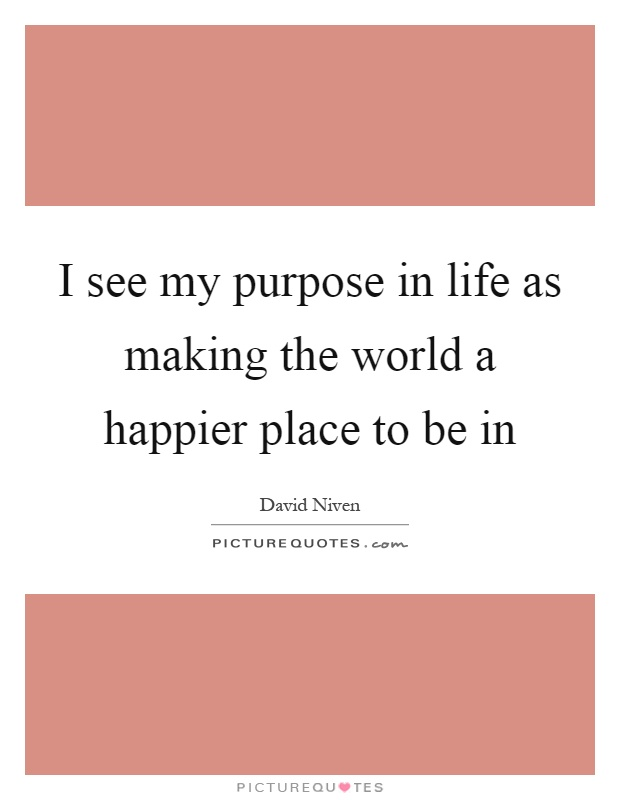 I see my purpose in life as making the world a happier place to be in Picture Quote #1