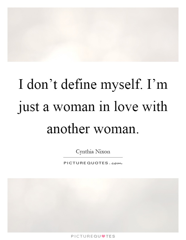 I don't define myself. I'm just a woman in love with another woman Picture Quote #1