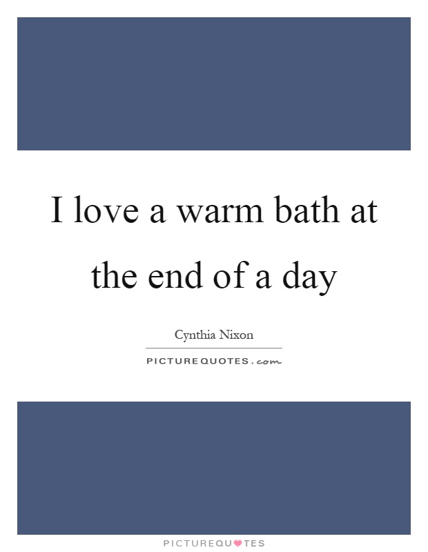 I love a warm bath at the end of a day Picture Quote #1