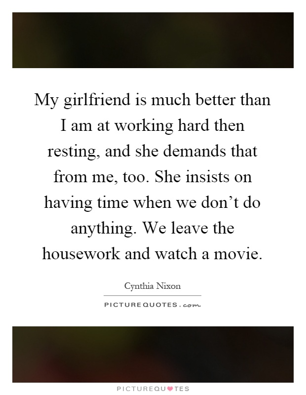 My girlfriend is much better than I am at working hard then resting, and she demands that from me, too. She insists on having time when we don't do anything. We leave the housework and watch a movie Picture Quote #1