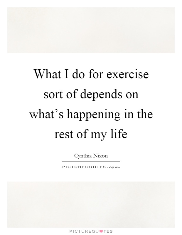 What S The Point Of Life Quotes: What I Do For Exercise Sort Of Depends On What's Happening