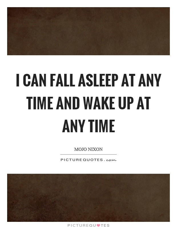I can fall asleep at any time and wake up at any time Picture Quote #1