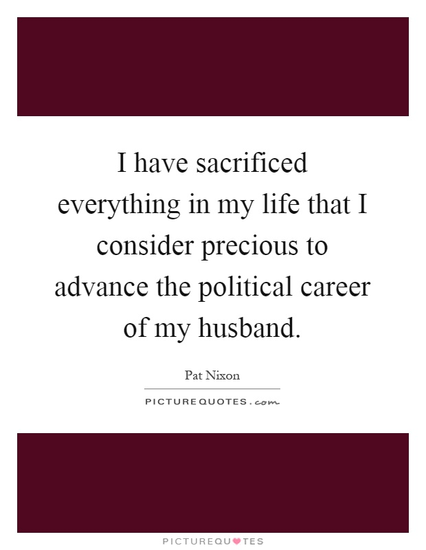 I have sacrificed everything in my life that I consider precious to advance the political career of my husband Picture Quote #1