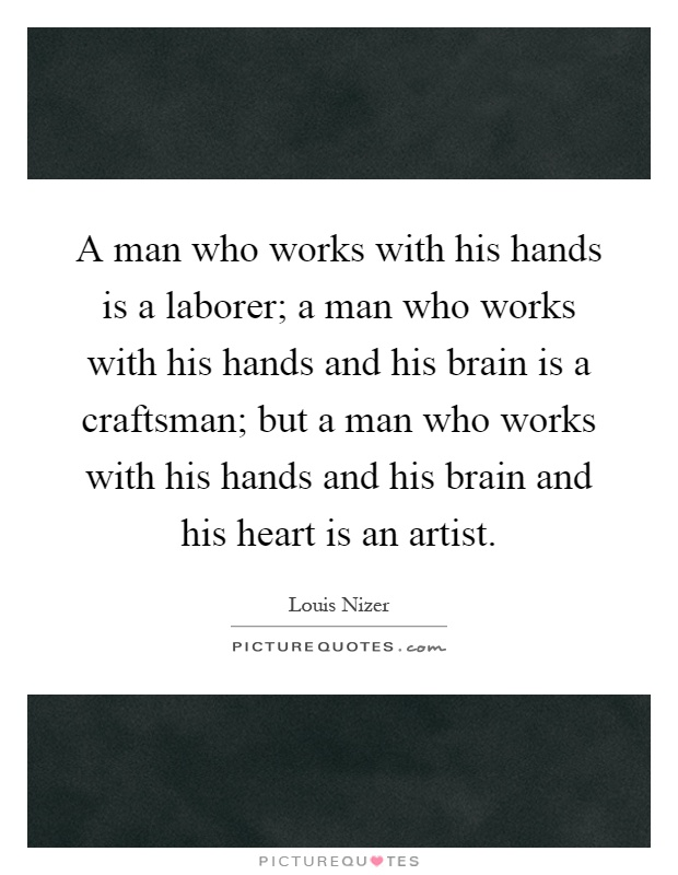 A man who works with his hands is a laborer; a man who works with his hands and his brain is a craftsman; but a man who works with his hands and his brain and his heart is an artist Picture Quote #1