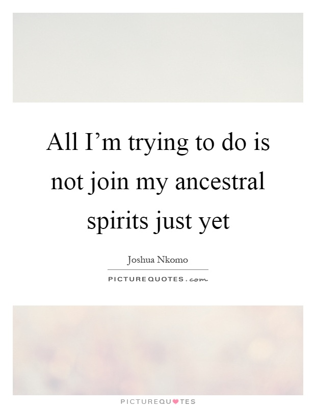 All I'm trying to do is not join my ancestral spirits just yet Picture Quote #1
