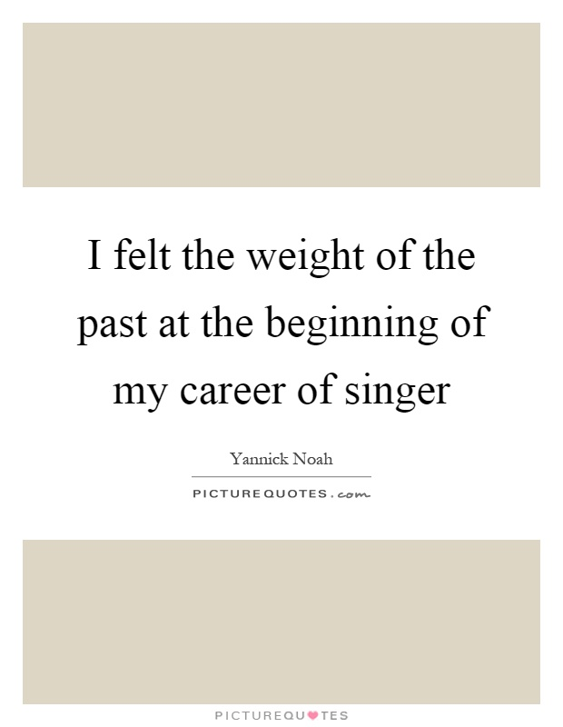 I felt the weight of the past at the beginning of my career of singer Picture Quote #1