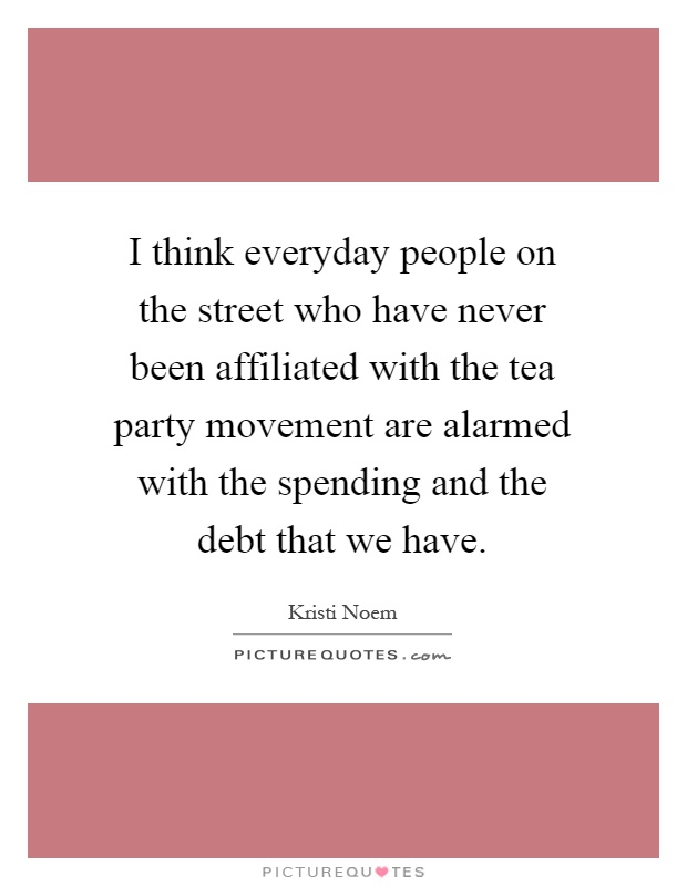I think everyday people on the street who have never been affiliated with the tea party movement are alarmed with the spending and the debt that we have Picture Quote #1