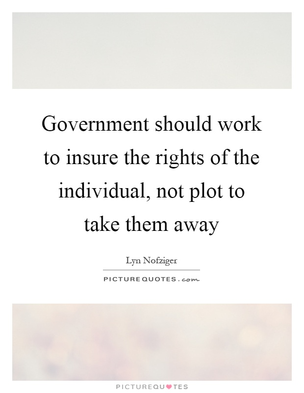 Government should work to insure the rights of the individual, not plot to take them away Picture Quote #1