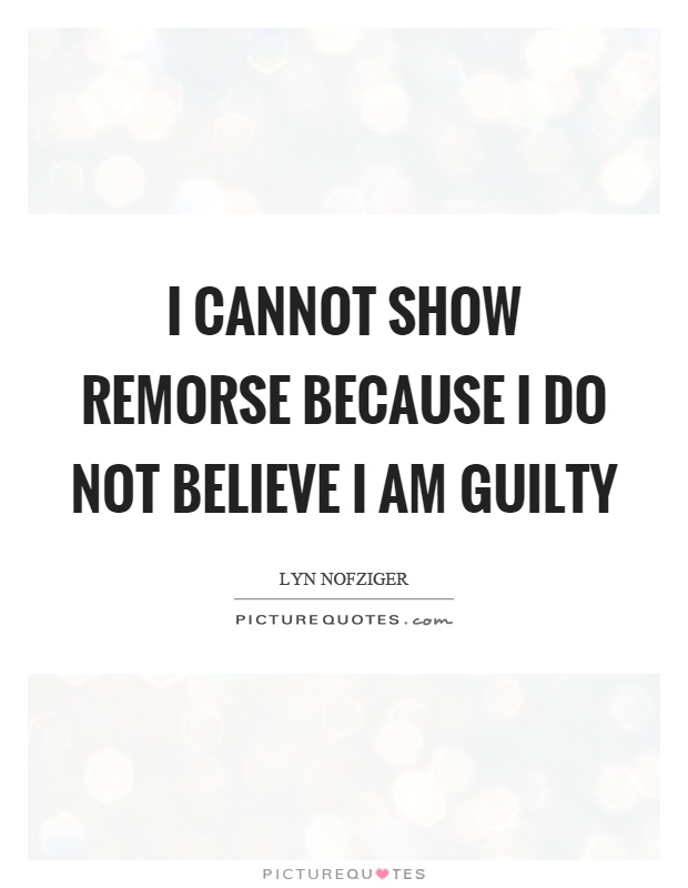 I cannot show remorse because I do not believe I am guilty Picture Quote #1