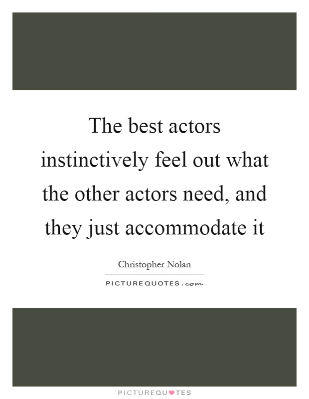 The best actors instinctively feel out what the other actors need, and they just accommodate it Picture Quote #1