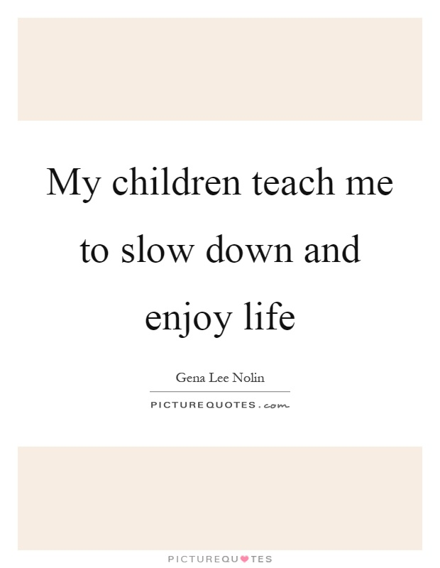 My children teach me to slow down and enjoy life Picture Quote #1