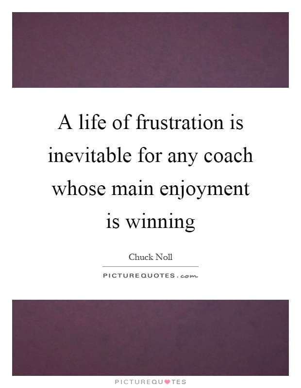A life of frustration is inevitable for any coach whose main enjoyment is winning Picture Quote #1