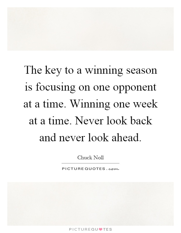 The key to a winning season is focusing on one opponent at a time. Winning one week at a time. Never look back and never look ahead Picture Quote #1
