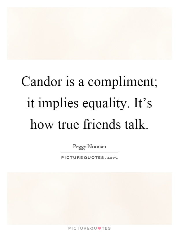 Candor is a compliment; it implies equality. It's how true friends talk Picture Quote #1