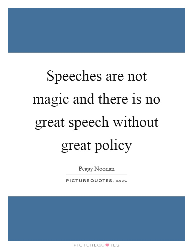 Speeches are not magic and there is no great speech without great policy Picture Quote #1