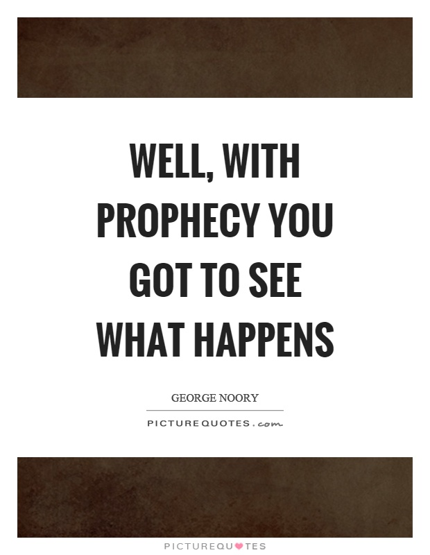 Well, with prophecy you got to see what happens Picture Quote #1