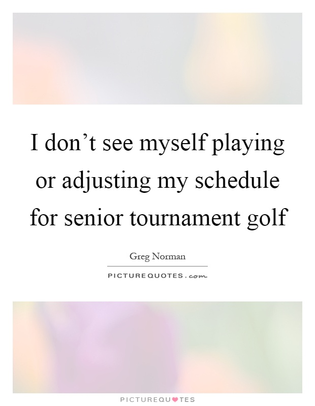 I don't see myself playing or adjusting my schedule for senior tournament golf Picture Quote #1