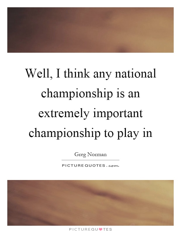 Well, I think any national championship is an extremely important championship to play in Picture Quote #1