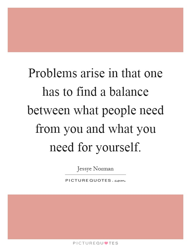 Problems arise in that one has to find a balance between what people need from you and what you need for yourself Picture Quote #1