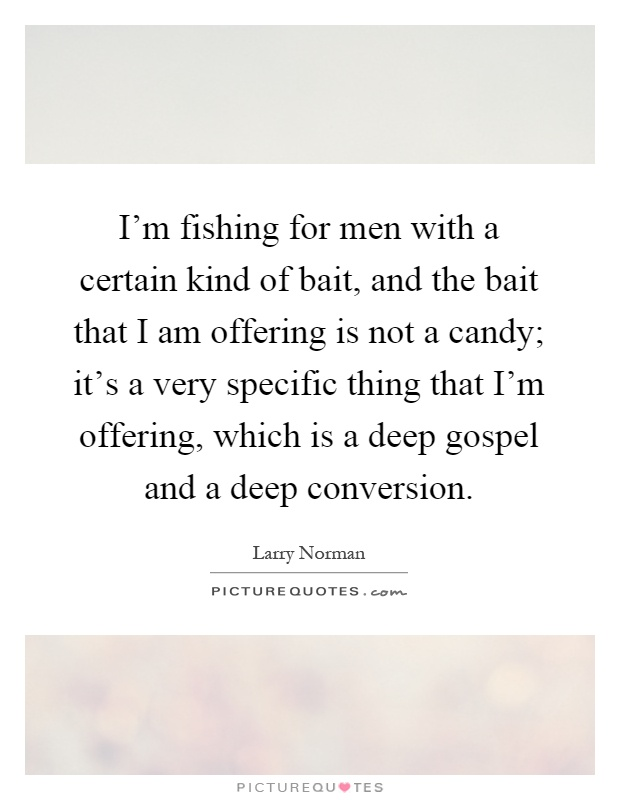 I'm fishing for men with a certain kind of bait, and the bait that I am offering is not a candy; it's a very specific thing that I'm offering, which is a deep gospel and a deep conversion Picture Quote #1