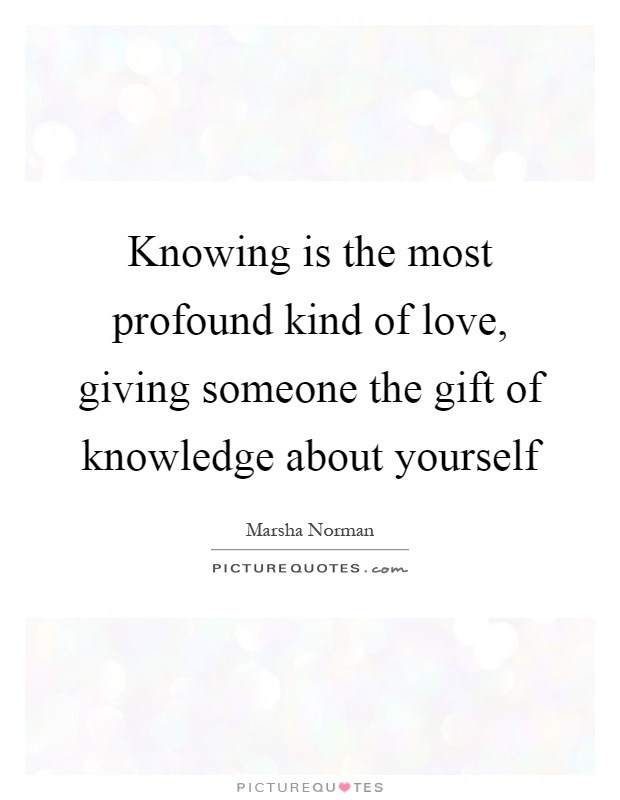 Knowing is the most profound kind of love, giving someone the gift of knowledge about yourself Picture Quote #1