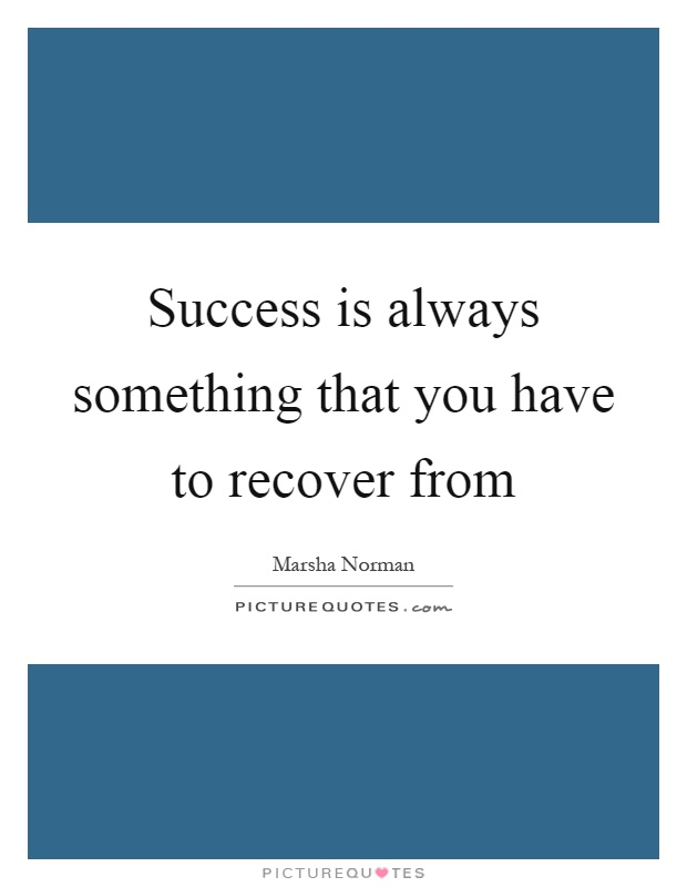 Success is always something that you have to recover from Picture Quote #1